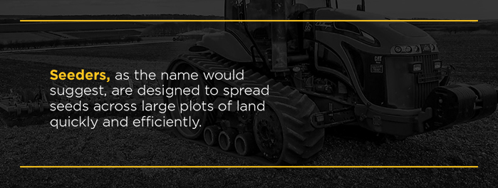 Seeders, as the name would suggest, are designed to spread seeds across large plots of land quickly and efficiently.